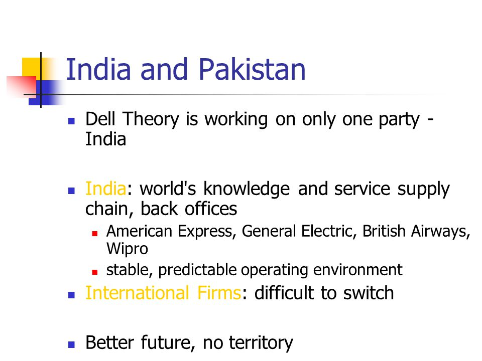 India and Pakistan Dell Theory is working on only one party - India India: world s knowledge and service supply chain, back offices American Express, General Electric, British Airways, Wipro stable, predictable operating environment International Firms: difficult to switch Better future, no territory