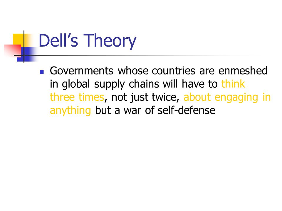 Dell's Theory Governments whose countries are enmeshed in global supply chains will have to think three times, not just twice, about engaging in anything but a war of self-defense