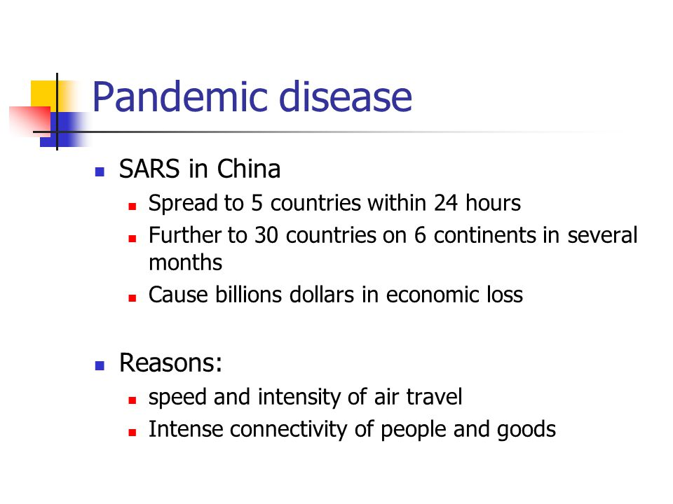 Pandemic disease SARS in China Spread to 5 countries within 24 hours Further to 30 countries on 6 continents in several months Cause billions dollars in economic loss Reasons: speed and intensity of air travel Intense connectivity of people and goods