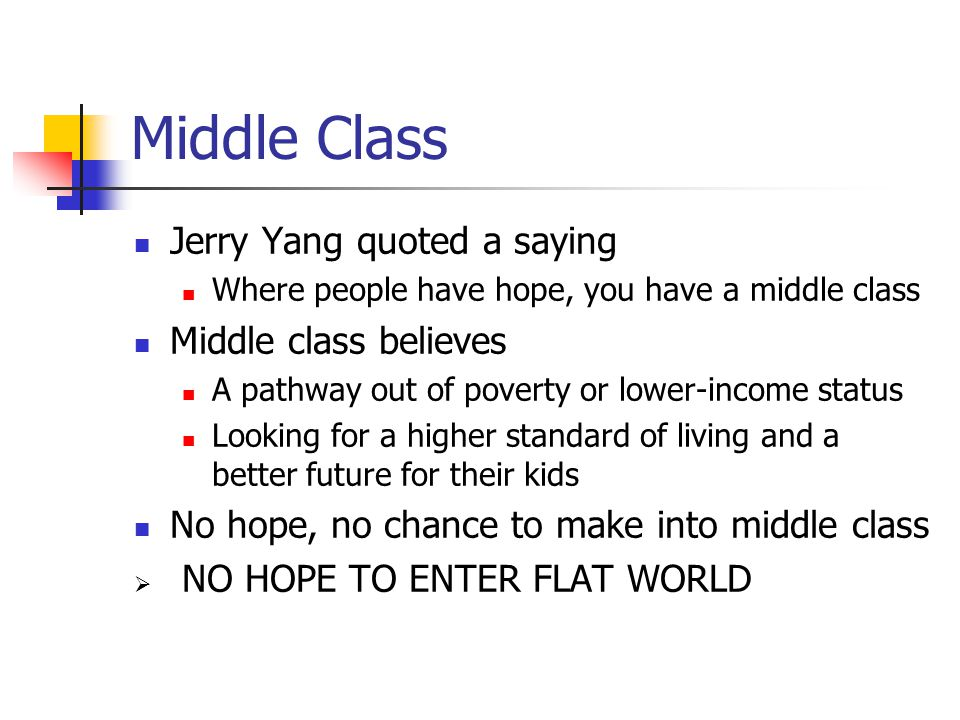 Middle Class Jerry Yang quoted a saying Where people have hope, you have a middle class Middle class believes A pathway out of poverty or lower-income status Looking for a higher standard of living and a better future for their kids No hope, no chance to make into middle class  NO HOPE TO ENTER FLAT WORLD