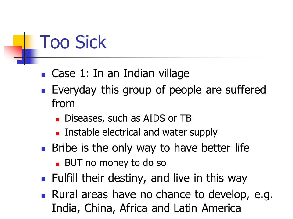 Too Sick Case 1: In an Indian village Everyday this group of people are suffered from Diseases, such as AIDS or TB Instable electrical and water supply Bribe is the only way to have better life BUT no money to do so Fulfill their destiny, and live in this way Rural areas have no chance to develop, e.g.