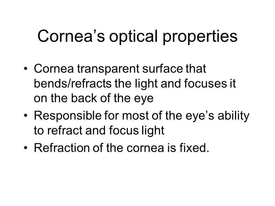 Cornea's optical properties Cornea transparent surface that bends/refracts the light and focuses it on the back of the eye Responsible for most of the eye's ability to refract and focus light Refraction of the cornea is fixed.