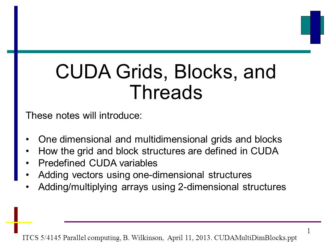 22 CUDA version using 2-D grid and 2-D blocks Adding two arrays #define N 2048 // size of arrays __global__void addMatrix (int *a, int *b, int *c) { int col = blockIdx.x*blockDim.x+threadIdx.x; int row =blockIdx.y*blockDim.y+threadIdx.y; int index = col + row * N; if ( col < N && row < N) c[index]= a[index] + b[index]; } int main() {...
