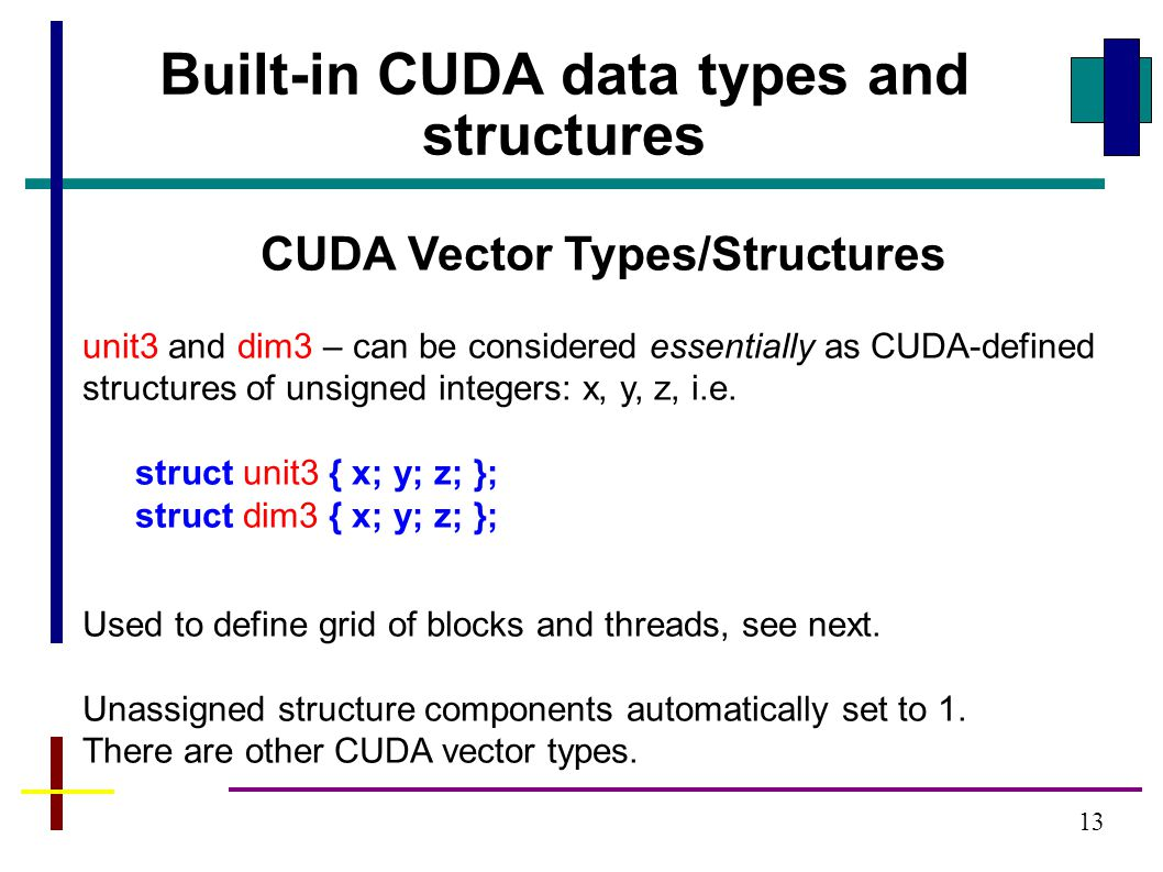 13 CUDA Vector Types/Structures unit3 and dim3 – can be considered essentially as CUDA-defined structures of unsigned integers: x, y, z, i.e.