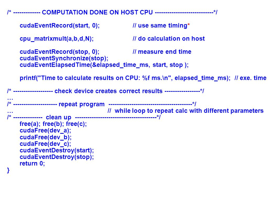 31 /* ------------- COMPUTATION DONE ON HOST CPU ----------------------------*/ cudaEventRecord(start, 0);// use same timing* cpu_matrixmult(a,b,d,N);// do calculation on host cudaEventRecord(stop, 0); // measure end time cudaEventSynchronize(stop); cudaEventElapsedTime(&elapsed_time_ms, start, stop ); printf( Time to calculate results on CPU: %f ms.\n , elapsed_time_ms); // exe.