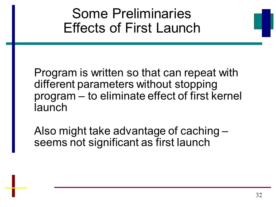 32 Some Preliminaries Effects of First Launch Program is written so that can repeat with different parameters without stopping program – to eliminate effect of first kernel launch Also might take advantage of caching – seems not significant as first launch
