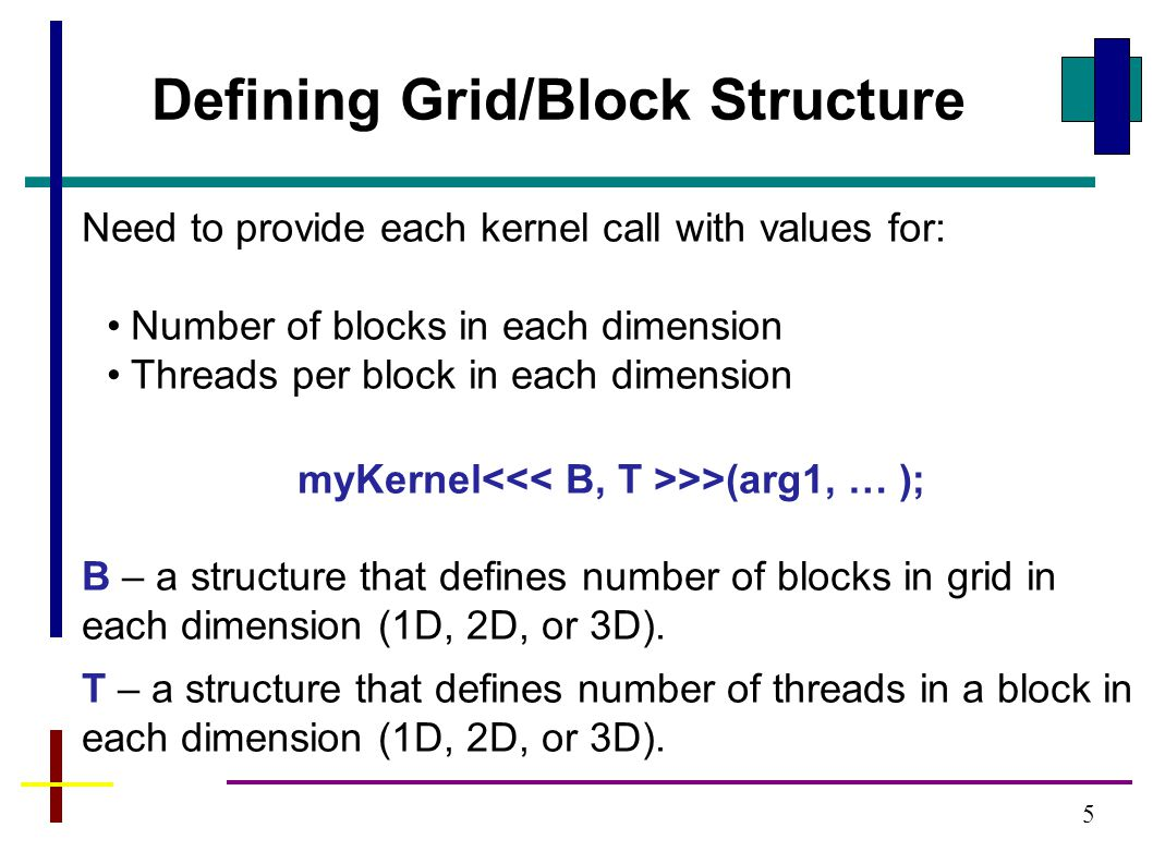 5 Need to provide each kernel call with values for: Number of blocks in each dimension Threads per block in each dimension myKernel >>(arg1, … ); B – a structure that defines number of blocks in grid in each dimension (1D, 2D, or 3D).