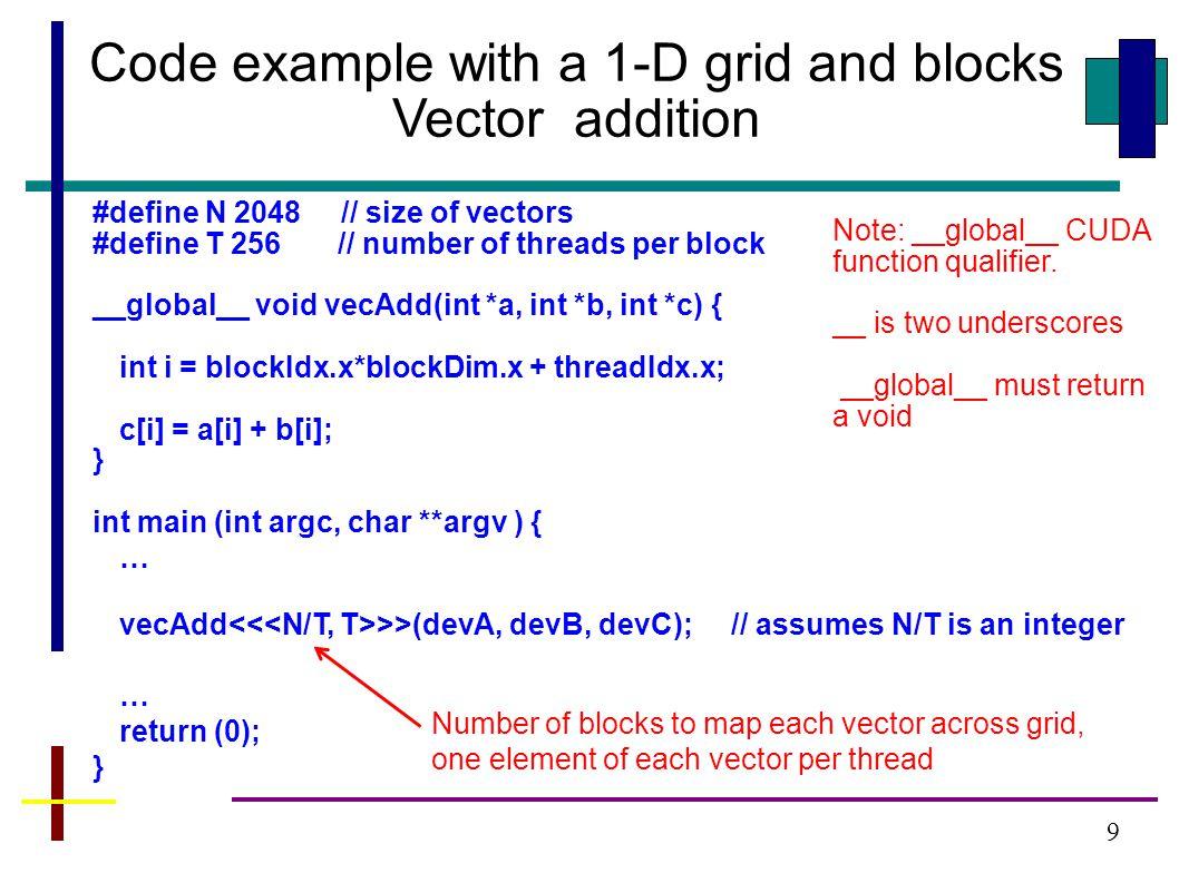 9 #define N 2048 // size of vectors #define T 256 // number of threads per block __global__ void vecAdd(int *a, int *b, int *c) { int i = blockIdx.x*blockDim.x + threadIdx.x; c[i] = a[i] + b[i]; } int main (int argc, char **argv ) { … vecAdd >>(devA, devB, devC); // assumes N/T is an integer … return (0); } Code example with a 1-D grid and blocks Vector addition Number of blocks to map each vector across grid, one element of each vector per thread Note: __global__ CUDA function qualifier.