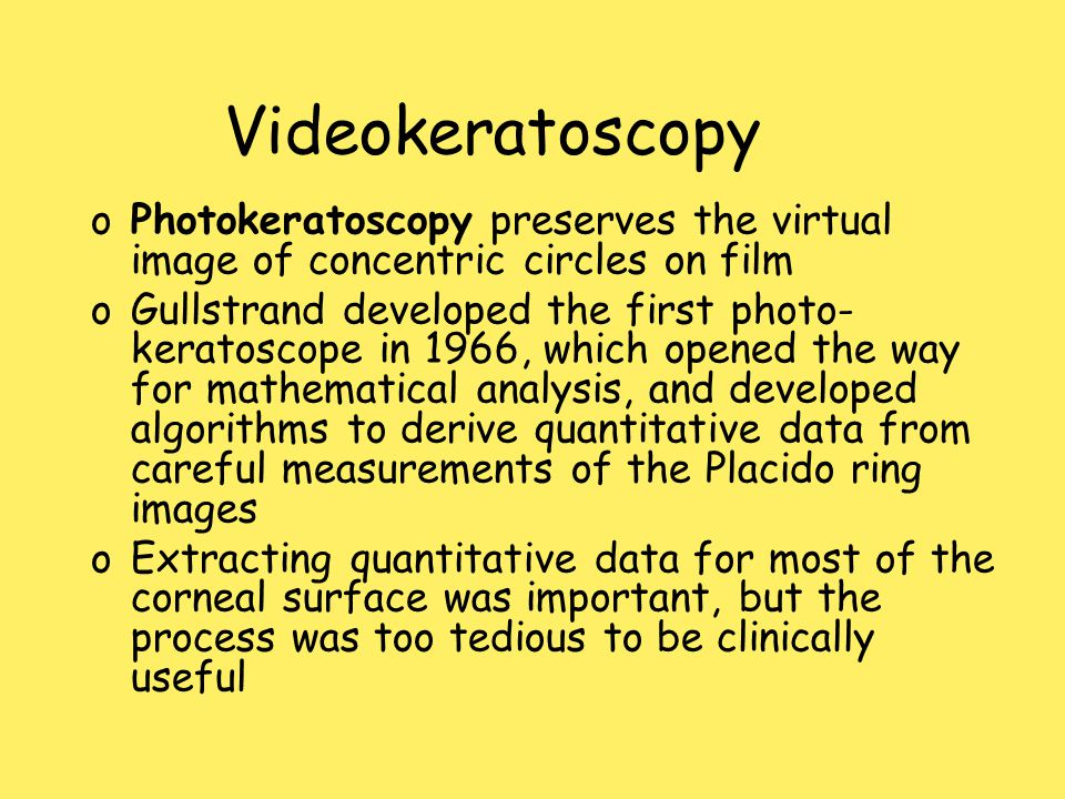 Videokeratoscopy oPhotokeratoscopy preserves the virtual image of concentric circles on film oGullstrand developed the first photo- keratoscope in 1966, which opened the way for mathematical analysis, and developed algorithms to derive quantitative data from careful measurements of the Placido ring images oExtracting quantitative data for most of the corneal surface was important, but the process was too tedious to be clinically useful