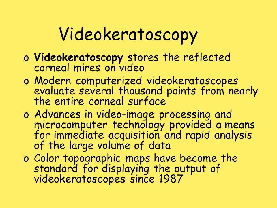 Videokeratoscopy oVideokeratoscopy stores the reflected corneal mires on video oModern computerized videokeratoscopes evaluate several thousand points