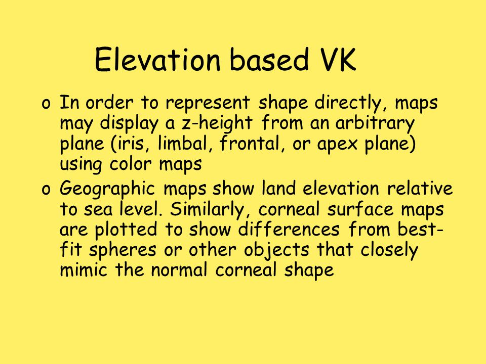 Elevation based VK oIn order to represent shape directly, maps may display a z-height from an arbitrary plane (iris, limbal, frontal, or apex plane) using color maps oGeographic maps show land elevation relative to sea level.