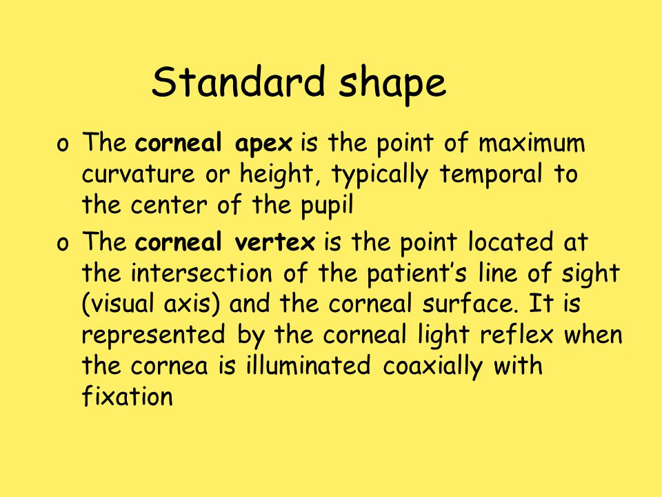 Standard shape oThe corneal apex is the point of maximum curvature or height, typically temporal to the center of the pupil oThe corneal vertex is the point located at the intersection of the patient's line of sight (visual axis) and the corneal surface.