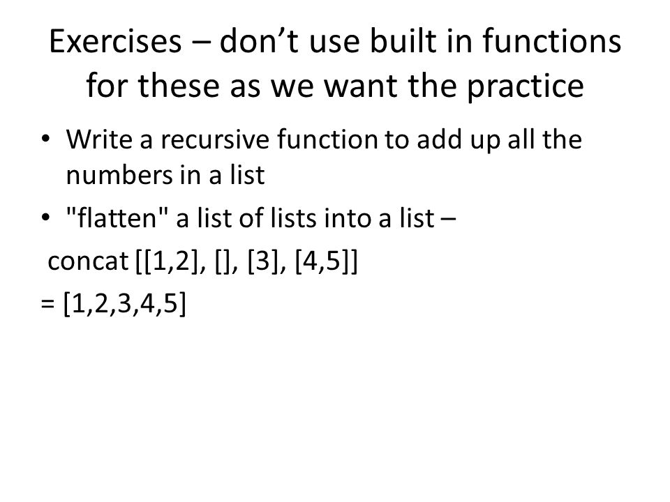 Exercises – don't use built in functions for these as we want the practice Write a recursive function to add up all the numbers in a list