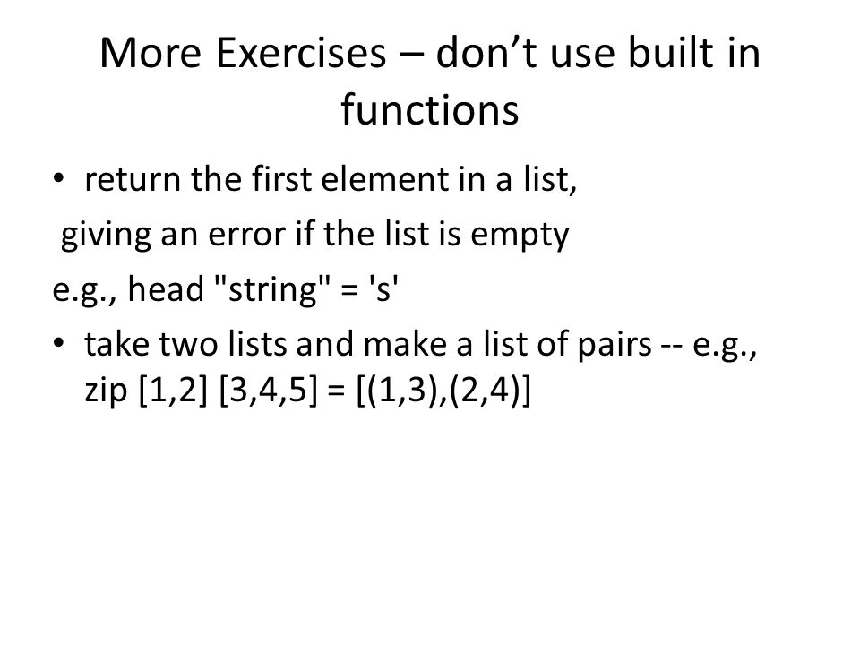 More Exercises – don't use built in functions return the first element in a list, giving an error if the list is empty e.g., head