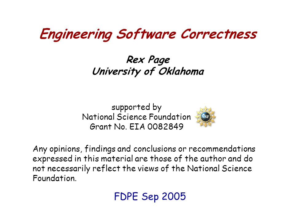 Engineering Software Correctness Rex Page University of Oklahoma supported by National Science Foundation Grant No. EIA 0082849 Any opinions, findings