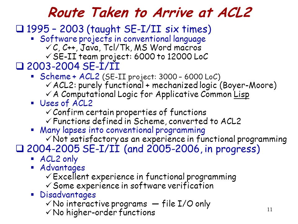 11 Route Taken to Arrive at ACL2  1995 – 2003 (taught SE-I/II six times)  Software projects in conventional language C, C++, Java, Tcl/Tk, MS Word macros SE-II team project: 6000 to 12000 LoC  2003-2004 SE-I/II  Scheme + ACL2 (SE-II project: 3000 – 6000 LoC) ACL2: purely functional + mechanized logic (Boyer-Moore) A Computational Logic for Applicative Common Lisp  Uses of ACL2 Confirm certain properties of functions Functions defined in Scheme, converted to ACL2  Many lapses into conventional programming Not satisfactory as an experience in functional programming  2004-2005 SE-I/II (and 2005-2006, in progress)  ACL2 only  Advantages Excellent experience in functional programming Some experience in software verification  Disadvantages No interactive programs — file I/O only No higher-order functions