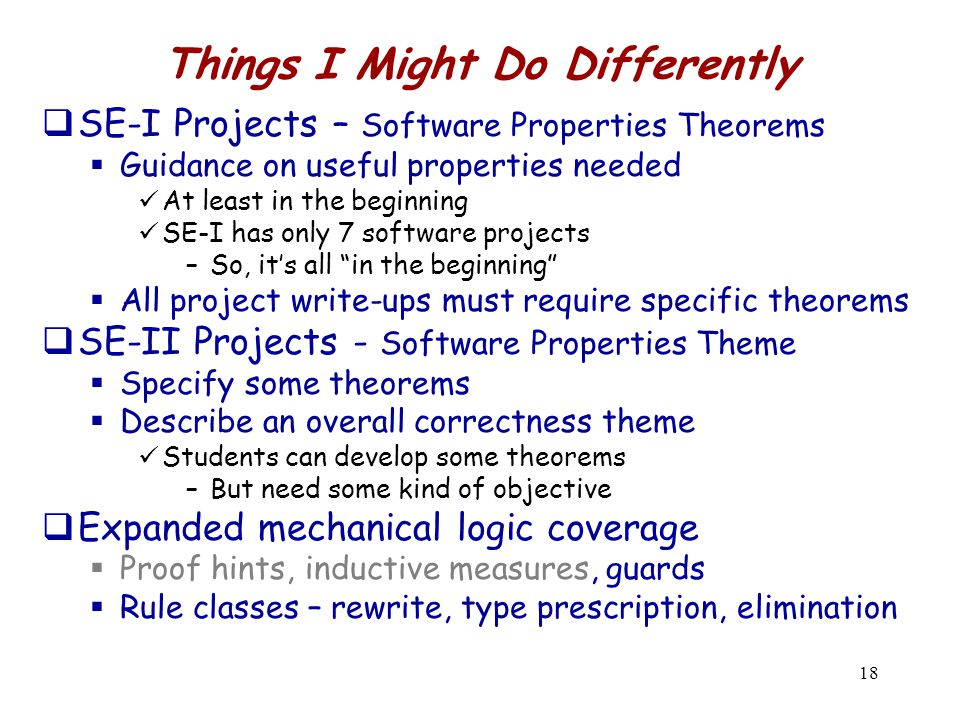 18 Things I Might Do Differently  SE-I Projects – Software Properties Theorems  Guidance on useful properties needed At least in the beginning SE-I has only 7 software projects –So, it's all in the beginning  All project write-ups must require specific theorems  SE-II Projects - Software Properties Theme  Specify some theorems  Describe an overall correctness theme Students can develop some theorems –But need some kind of objective  Expanded mechanical logic coverage  Proof hints, inductive measures, guards  Rule classes – rewrite, type prescription, elimination