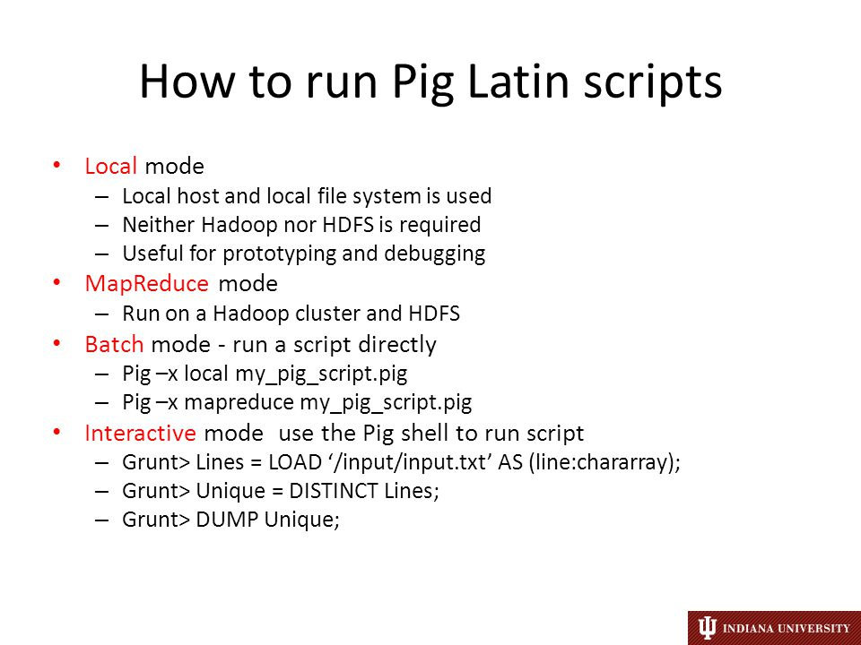 How to run Pig Latin scripts Local mode – Local host and local file system is used – Neither Hadoop nor HDFS is required – Useful for prototyping and debugging MapReduce mode – Run on a Hadoop cluster and HDFS Batch mode - run a script directly – Pig –x local my_pig_script.pig – Pig –x mapreduce my_pig_script.pig Interactive mode use the Pig shell to run script – Grunt> Lines = LOAD '/input/input.txt' AS (line:chararray); – Grunt> Unique = DISTINCT Lines; – Grunt> DUMP Unique;