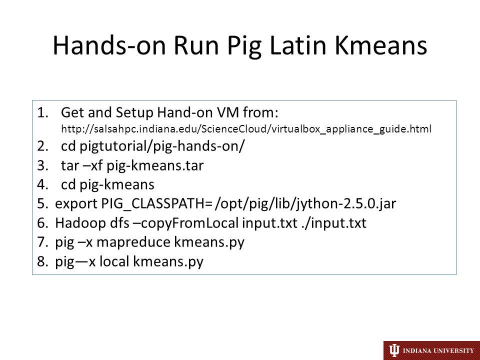 Hands-on Run Pig Latin Kmeans 1.Get and Setup Hand-on VM from: http://salsahpc.indiana.edu/ScienceCloud/virtualbox_appliance_guide.html 2.cd pigtutorial/pig-hands-on/ 3.tar –xf pig-kmeans.tar 4.cd pig-kmeans 5.export PIG_CLASSPATH= /opt/pig/lib/jython-2.5.0.jar 6.Hadoop dfs –copyFromLocal input.txt./input.txt 7.pig –x mapreduce kmeans.py 8.pig—x local kmeans.py