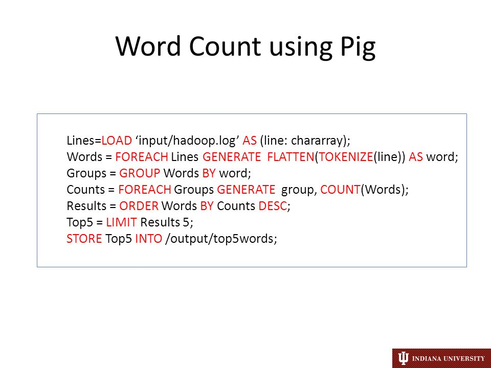 Word Count using Pig Lines=LOAD 'input/hadoop.log' AS (line: chararray); Words = FOREACH Lines GENERATE FLATTEN(TOKENIZE(line)) AS word; Groups = GROUP Words BY word; Counts = FOREACH Groups GENERATE group, COUNT(Words); Results = ORDER Words BY Counts DESC; Top5 = LIMIT Results 5; STORE Top5 INTO /output/top5words;
