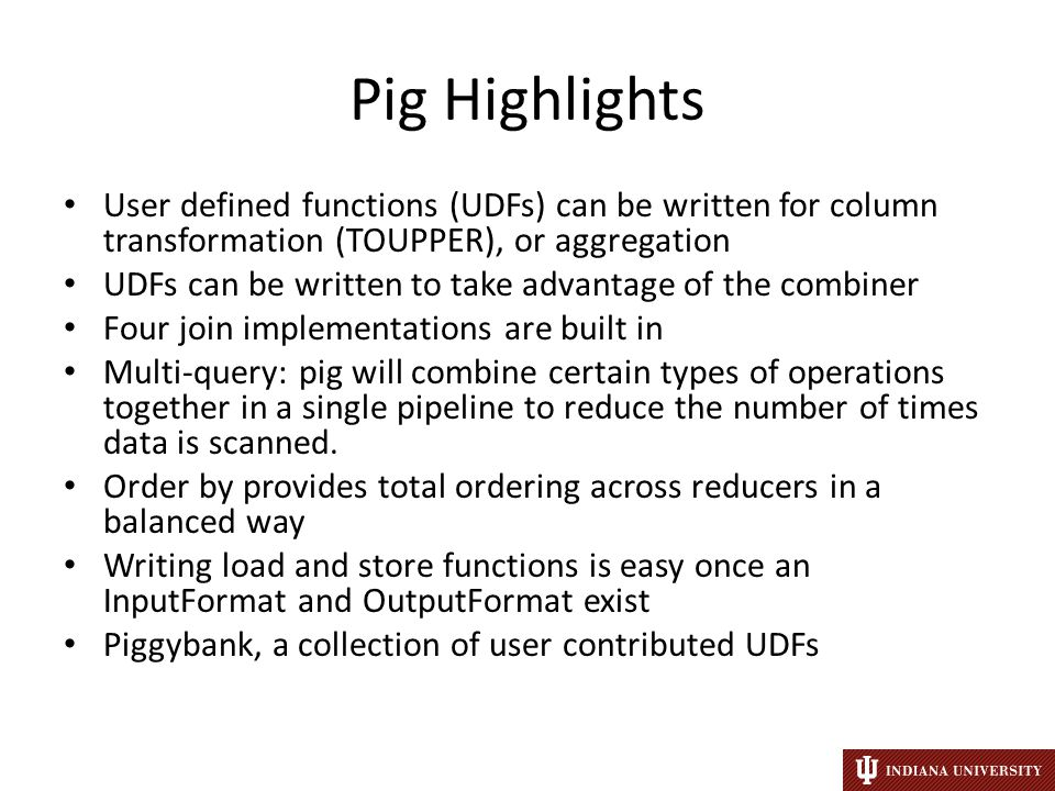 Pig Highlights User defined functions (UDFs) can be written for column transformation (TOUPPER), or aggregation UDFs can be written to take advantage of the combiner Four join implementations are built in Multi-query: pig will combine certain types of operations together in a single pipeline to reduce the number of times data is scanned.