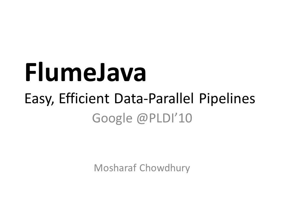 FlumeJava Easy, Efficient Data-Parallel Pipelines Google @PLDI'10 Mosharaf Chowdhury