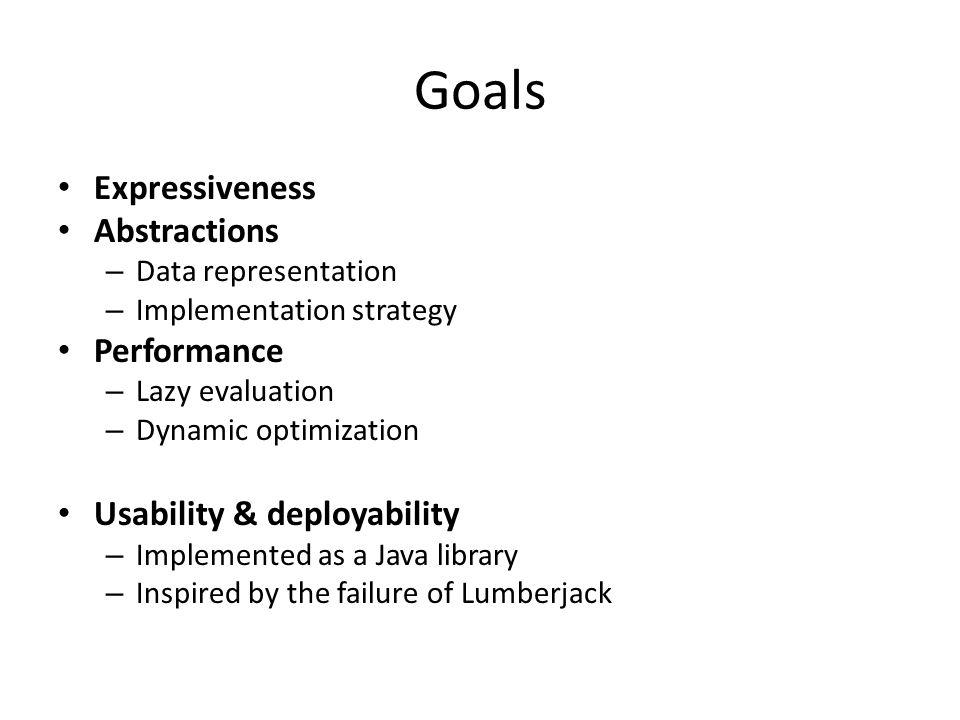 Goals Expressiveness Abstractions – Data representation – Implementation strategy Performance – Lazy evaluation – Dynamic optimization Usability & deployability – Implemented as a Java library – Inspired by the failure of Lumberjack