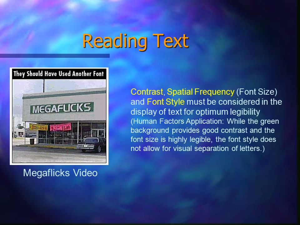 Reading Text Megaflicks Video Contrast, Spatial Frequency (Font Size) and Font Style must be considered in the display of text for optimum legibility (Human Factors Application: While the green background provides good contrast and the font size is highly legible, the font style does not allow for visual separation of letters.)