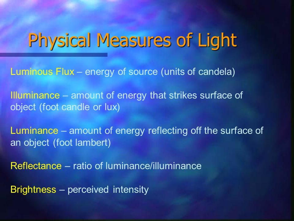Physical Measures of Light Luminous Flux – energy of source (units of candela) Illuminance – amount of energy that strikes surface of object (foot candle or lux) Luminance – amount of energy reflecting off the surface of an object (foot lambert) Reflectance – ratio of luminance/illuminance Brightness – perceived intensity