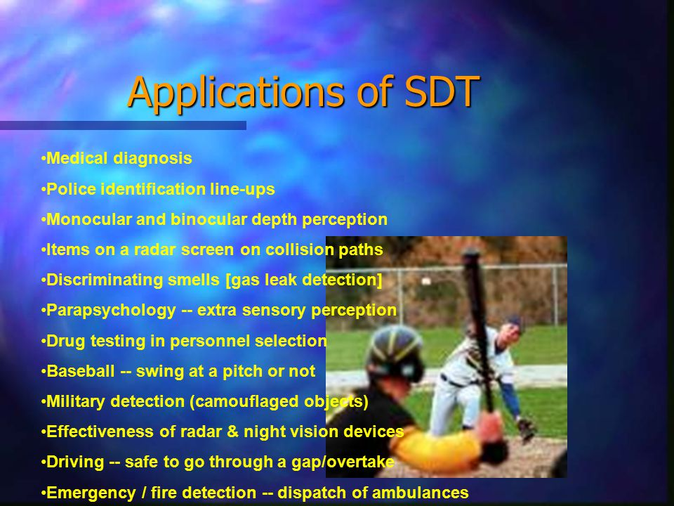 Applications of SDT Medical diagnosis Police identification line-ups Monocular and binocular depth perception Items on a radar screen on collision paths Discriminating smells [gas leak detection] Parapsychology -- extra sensory perception Drug testing in personnel selection Baseball -- swing at a pitch or not Military detection (camouflaged objects) Effectiveness of radar & night vision devices Driving -- safe to go through a gap/overtake Emergency / fire detection -- dispatch of ambulances