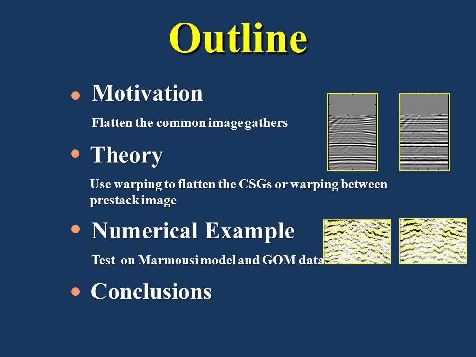 OutlineConclusions Motivation Flatten the common image gathers Numerical Example Test on Marmousi model and GOM data Theory Use warping to flatten the CSGs or warping between prestack images
