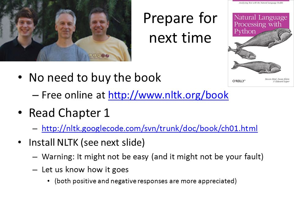 Prepare for next time No need to buy the book – Free online at http://www.nltk.org/bookhttp://www.nltk.org/book Read Chapter 1 – http://nltk.googlecode.com/svn/trunk/doc/book/ch01.html http://nltk.googlecode.com/svn/trunk/doc/book/ch01.html Install NLTK (see next slide) – Warning: It might not be easy (and it might not be your fault) – Let us know how it goes (both positive and negative responses are more appreciated)