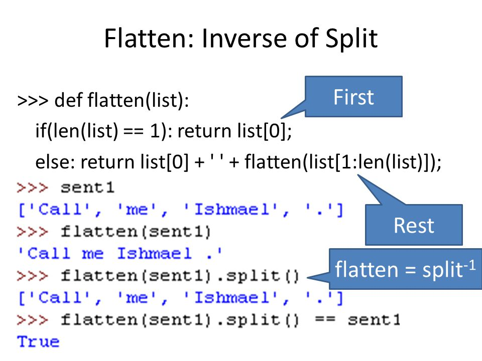 Flatten: Inverse of Split >>> def flatten(list): if(len(list) == 1): return list[0]; else: return list[0] + + flatten(list[1:len(list)]); First Rest flatten = split -1