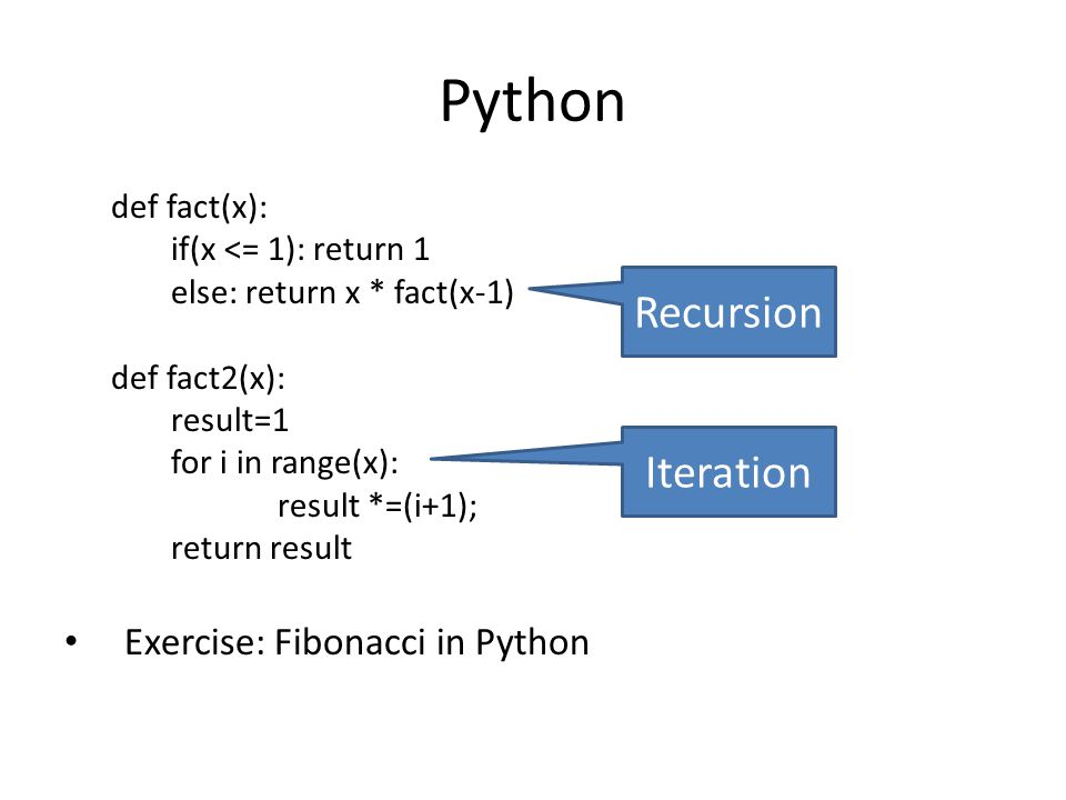 Python def fact(x): if(x <= 1): return 1 else: return x * fact(x-1) def fact2(x): result=1 for i in range(x): result *=(i+1); return result Exercise: Fibonacci in Python Recursion Iteration