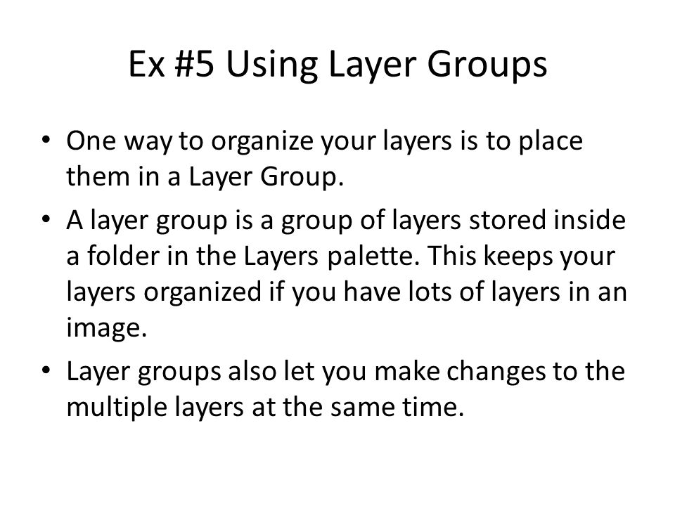Ex #5 Using Layer Groups One way to organize your layers is to place them in a Layer Group. A layer group is a group of layers stored inside a folder