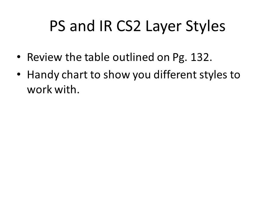 PS and IR CS2 Layer Styles Review the table outlined on Pg. 132. Handy chart to show you different styles to work with.