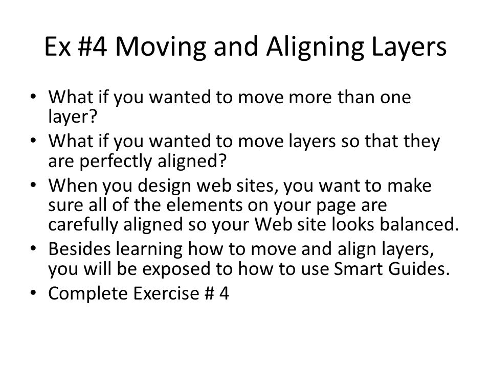 Ex #4 Moving and Aligning Layers What if you wanted to move more than one layer? What if you wanted to move layers so that they are perfectly aligned?