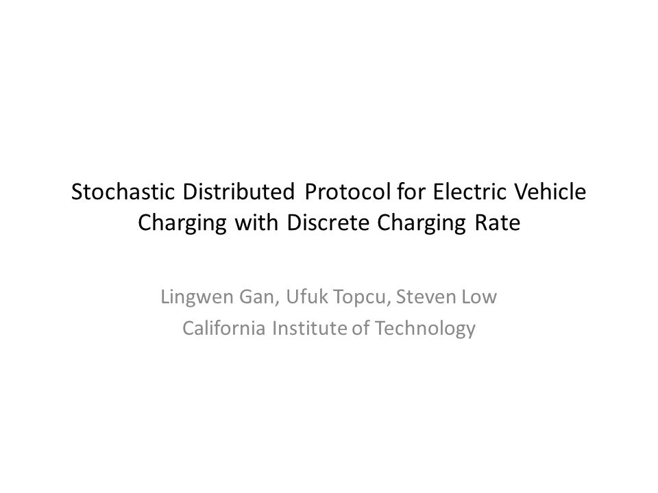 Stochastic Distributed Protocol for Electric Vehicle Charging with Discrete Charging Rate Lingwen Gan, Ufuk Topcu, Steven Low California Institute of Technology