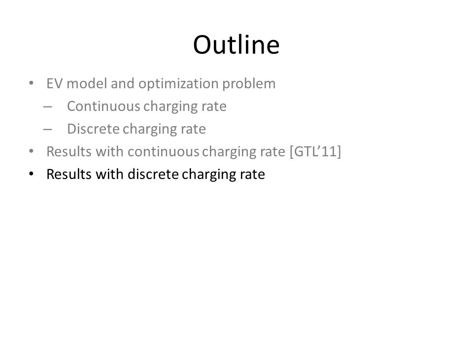 Outline EV model and optimization problem – Continuous charging rate – Discrete charging rate Results with continuous charging rate [GTL'11] Results with discrete charging rate