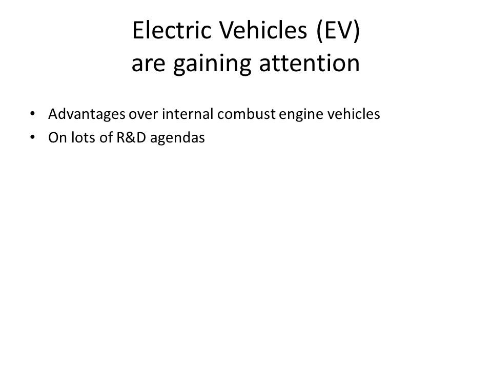 Electric Vehicles (EV) are gaining attention Advantages over internal combust engine vehicles On lots of R&D agendas