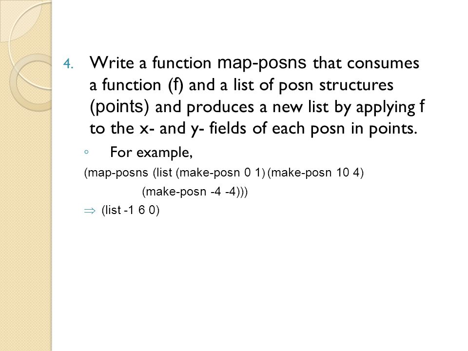 4. Write a function map-posns that consumes a function ( f ) and a list of posn structures (points) and produces a new list by applying f to the x- an