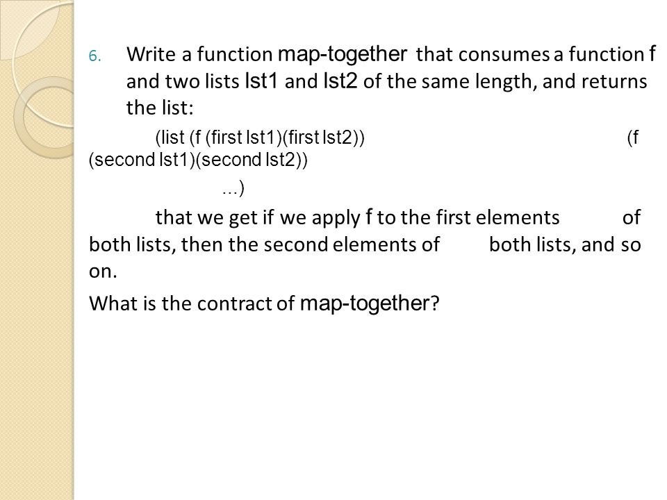 6. Write a function map-together that consumes a function f and two lists lst1 and lst2 of the same length, and returns the list: (list (f (first lst1