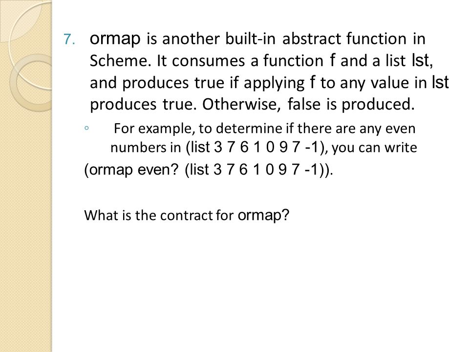 7. ormap is another built-in abstract function in Scheme. It consumes a function f and a list lst, and produces true if applying f to any value in lst