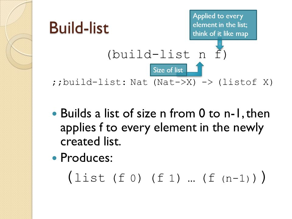Build-list (build-list n f) ;;build-list: Nat (Nat->X) -> (listof X) Builds a list of size n from 0 to n-1, then applies f to every element in the new