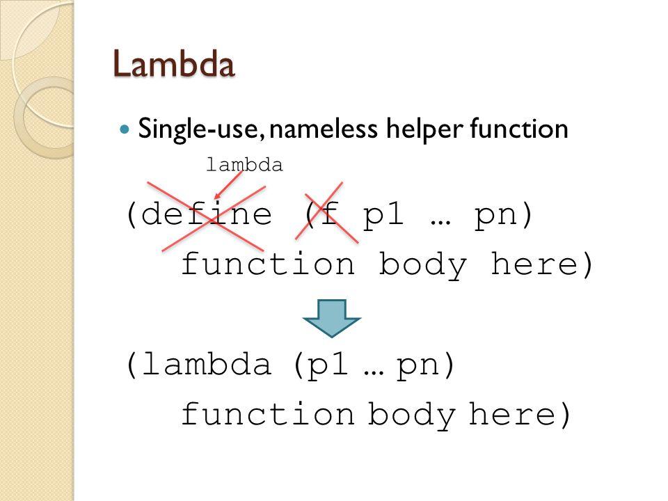 Lambda Single-use, nameless helper function (define (f p1 … pn) function body here) (lambda (p1 … pn) function body here) lambda