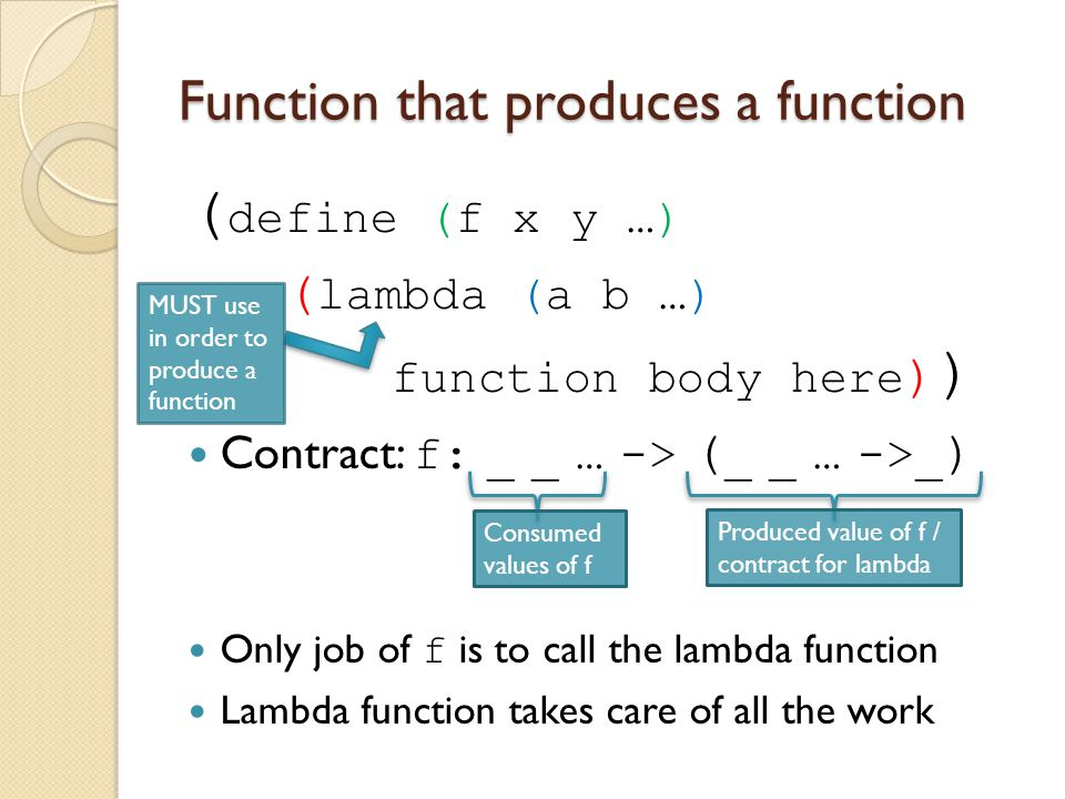 Function that produces a function ( define (f x y …) ( lambda (a b …) function body here ) ) Contract: f: _ _ … -> ( _ _ … ->_ ) Only job of f is to c