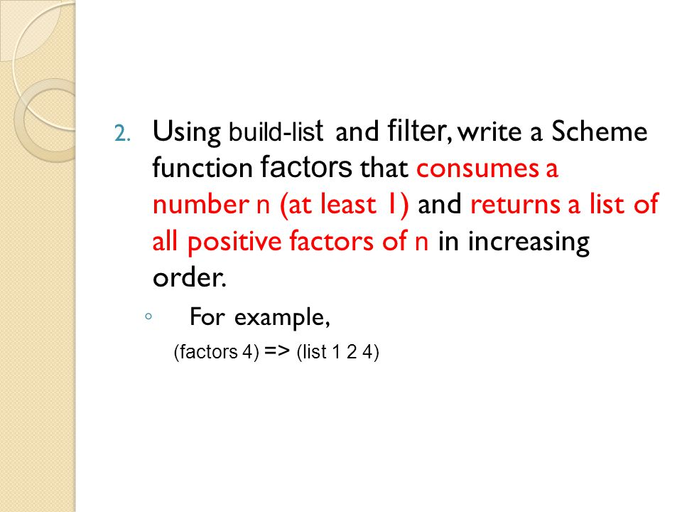 2. Using build-lis t and filter, write a Scheme function factors that consumes a number n (at least 1) and returns a list of all positive factors of n