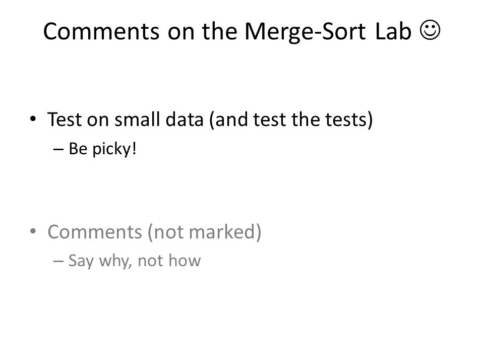 Comments on the Merge-Sort Lab Test on small data (and test the tests) – Be picky! Comments (not marked) – Say why, not how