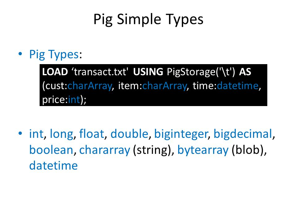 Pig Simple Types Pig Types: – LOAD 'transact.txt' USING PigStorage('\t') AS (cust:charArray, item:charArray, time:datetime, price:int); int, long, flo