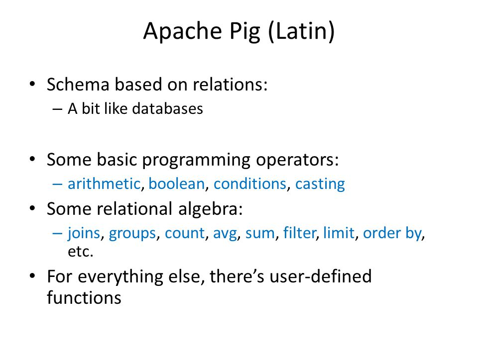 Apache Pig (Latin) Schema based on relations: – A bit like databases Some basic programming operators: – arithmetic, boolean, conditions, casting Some